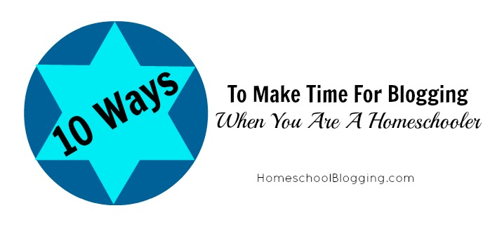 10 Ways To Make Time For Blogging When You Are A Homeschooler