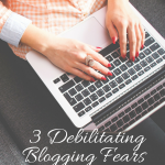 3 Debilitating Blogging Fears and How to Overcome Them